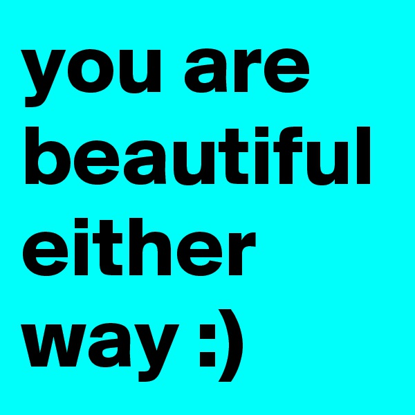 you are beautiful either way :)