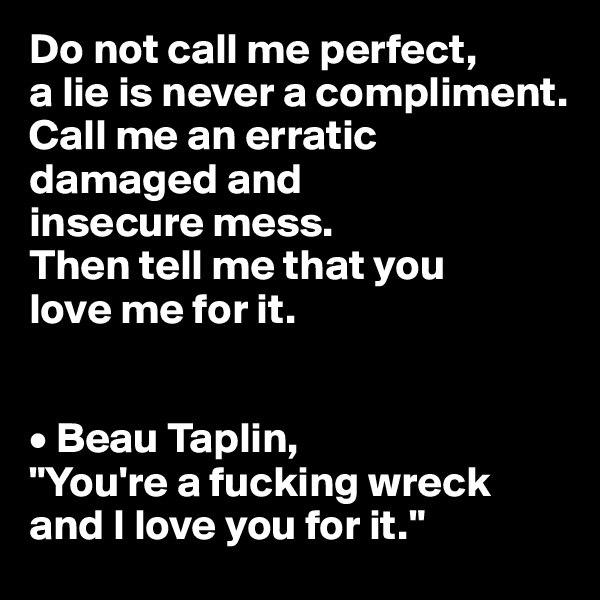 "Do not call me perfect, a lie is never a compliment. Call me an erratic damaged and insecure mess. Then tell me that you love me for it.   • Beau Taplin,  ""You're a fucking wreck and I love you for it."""