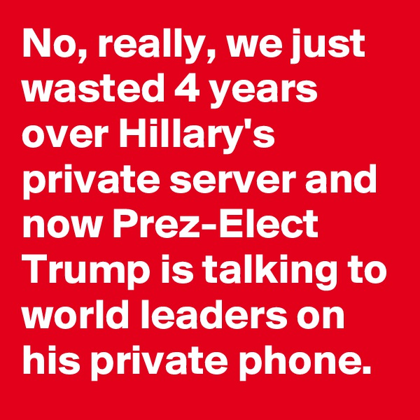 No, really, we just wasted 4 years over Hillary's private server and now Prez-Elect Trump is talking to world leaders on his private phone.