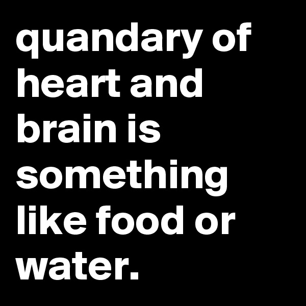 quandary of heart and brain is something like food or water.