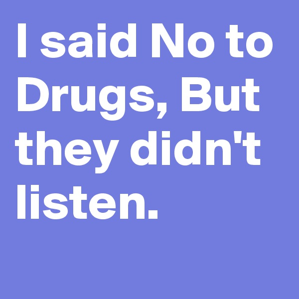 I said No to Drugs, But they didn't  listen.
