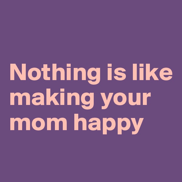 Nothing is like making your mom happy