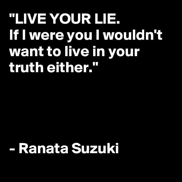 """LIVE YOUR LIE. If I were you I wouldn't want to live in your truth either.""     - Ranata Suzuki"