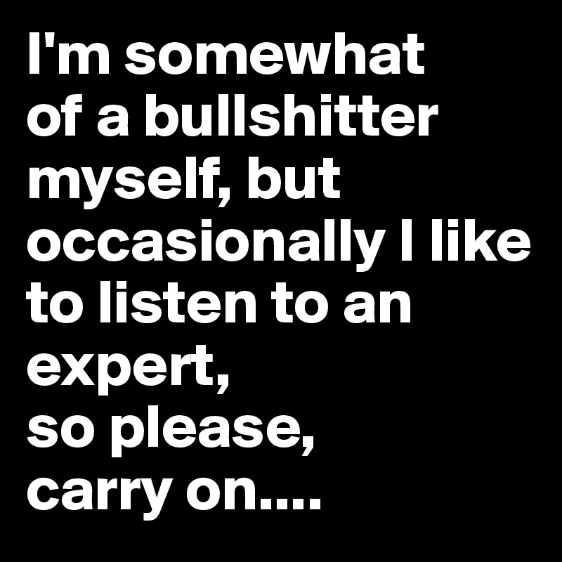 I'm somewhat  of a bullshitter myself, but occasionally I like to listen to an expert,  so please,  carry on....