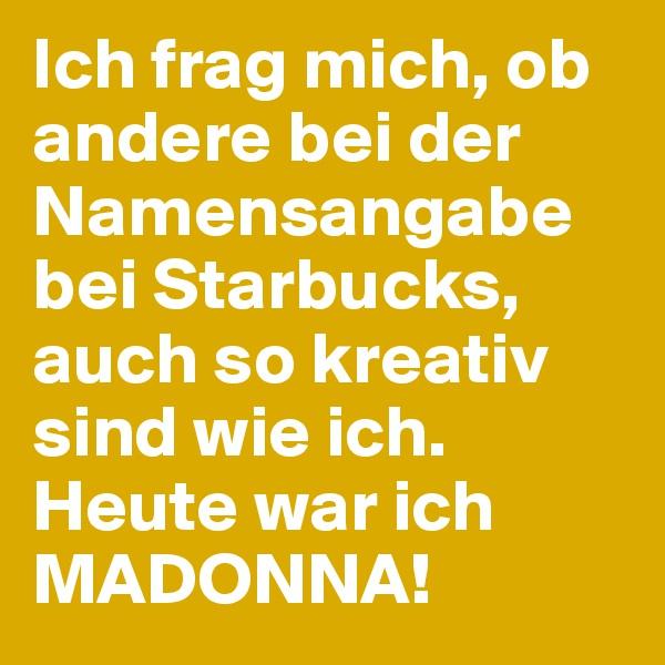 Ich frag mich, ob andere bei der Namensangabe bei Starbucks, auch so kreativ sind wie ich. Heute war ich MADONNA!