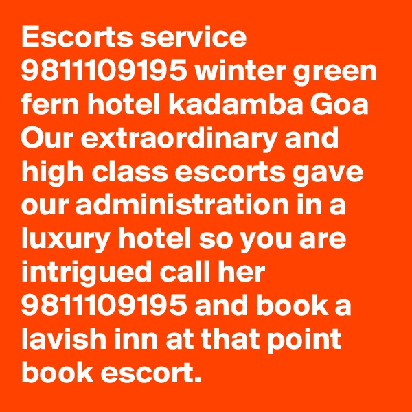 Escorts service 9811109195 winter green fern hotel kadamba Goa Our extraordinary and high class escorts gave our administration in a luxury hotel so you are intrigued call her 9811109195 and book a lavish inn at that point book escort.