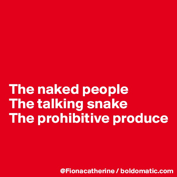 The naked people The talking snake The prohibitive produce