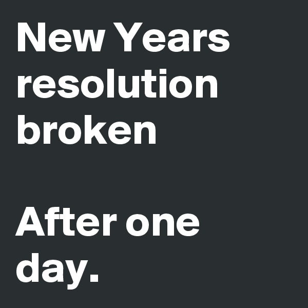 New Years resolution broken  After one day.