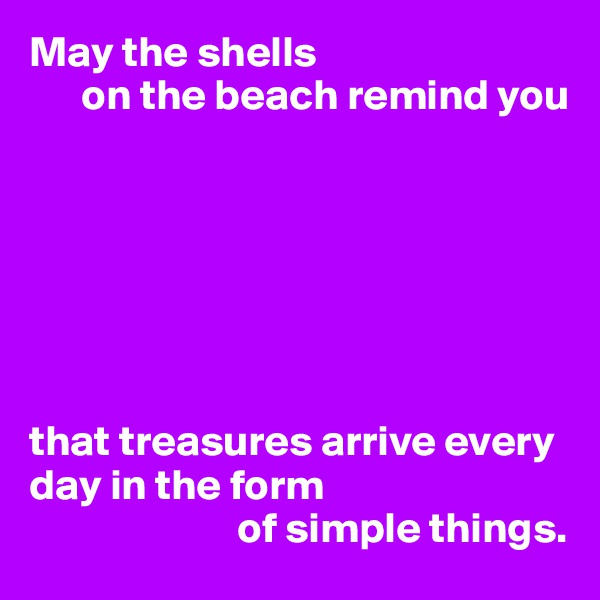 May the shells        on the beach remind you        that treasures arrive every day in the form                          of simple things.