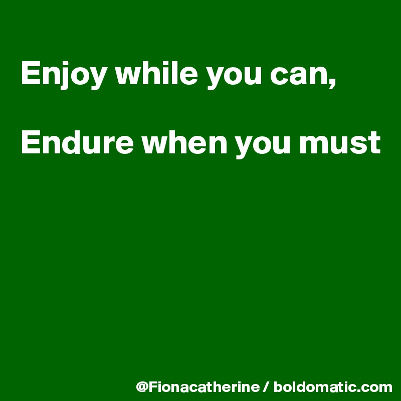 Enjoy while you can,  Endure when you must