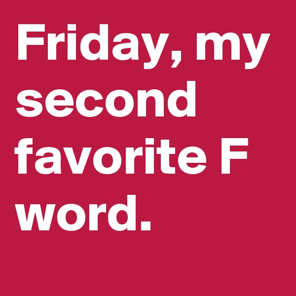Friday, my second favorite F word.