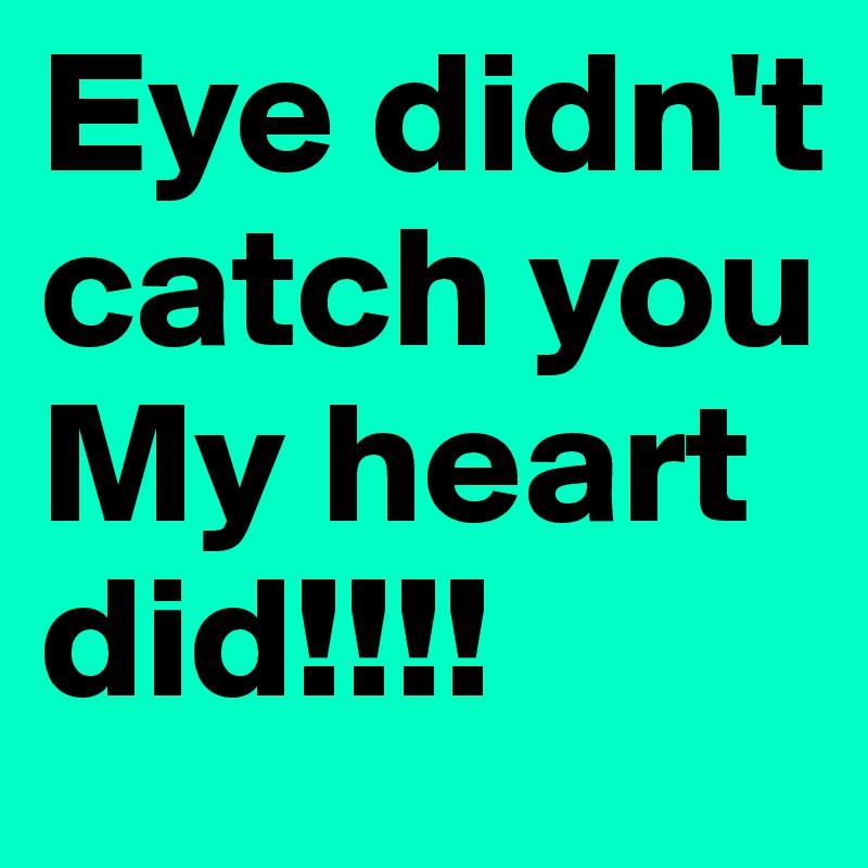 Eye didn't  catch you My heart did!!!!