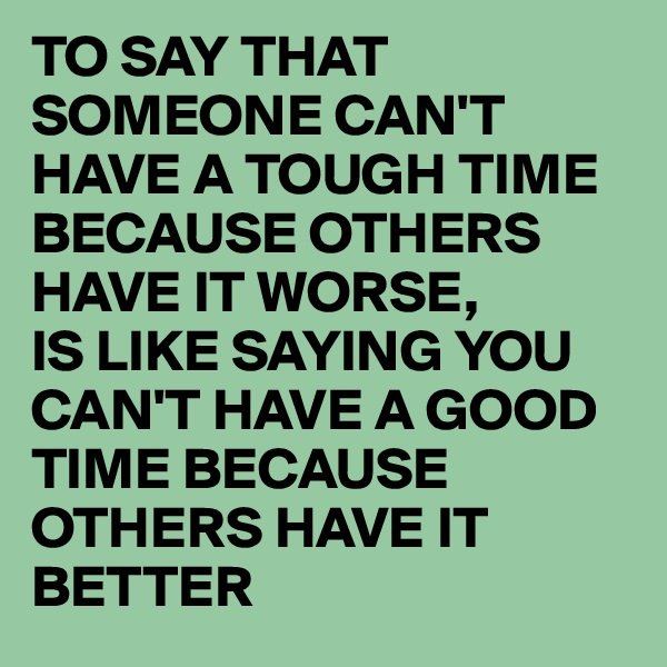 TO SAY THAT SOMEONE CAN'T HAVE A TOUGH TIME BECAUSE OTHERS HAVE IT WORSE, IS LIKE SAYING YOU CAN'T HAVE A GOOD TIME BECAUSE OTHERS HAVE IT BETTER