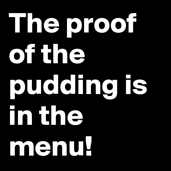 The proof of the pudding is in the menu!