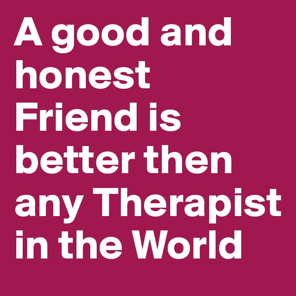 A good and honest Friend is better then any Therapist in the World