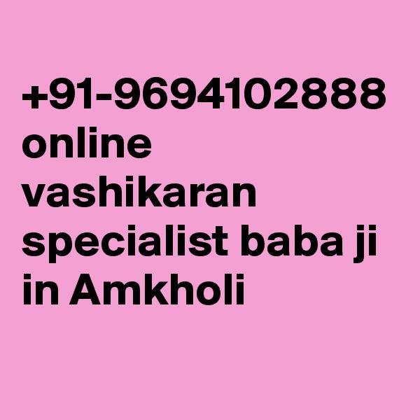 +91-9694102888 online vashikaran specialist baba ji in Amkholi