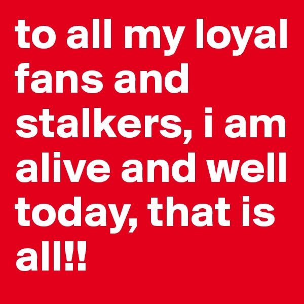 to all my loyal fans and stalkers, i am alive and well today, that is all!!