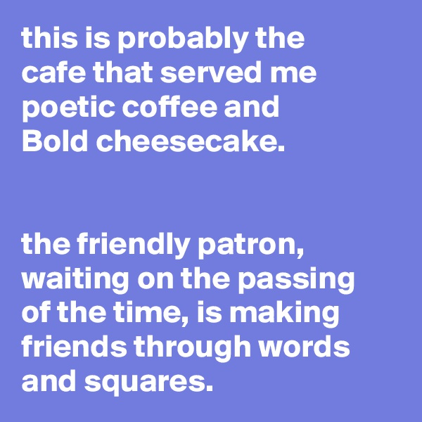 this is probably the cafe that served me poetic coffee and Bold cheesecake.   the friendly patron, waiting on the passing of the time, is making friends through words and squares.