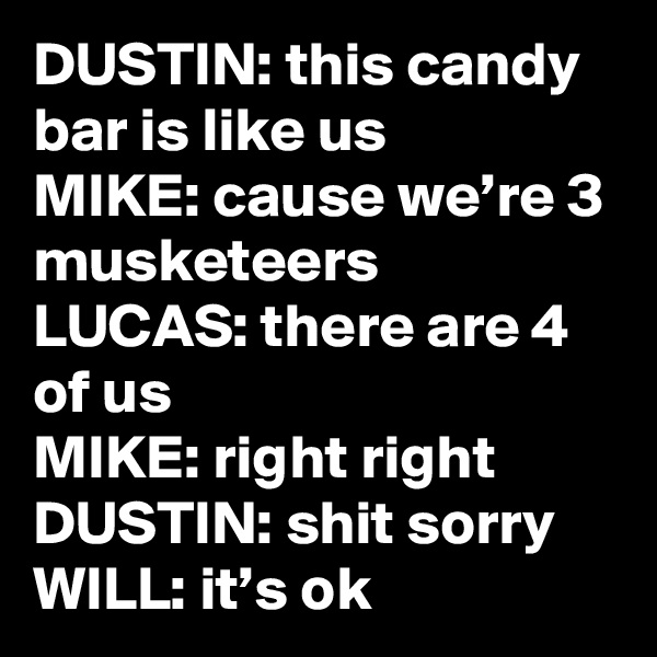 DUSTIN: this candy bar is like us MIKE: cause we're 3 musketeers LUCAS: there are 4 of us MIKE: right right DUSTIN: shit sorry WILL: it's ok