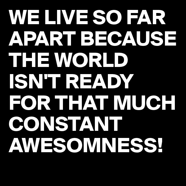 WE LIVE SO FAR APART BECAUSE THE WORLD ISN'T READY FOR THAT MUCH CONSTANT AWESOMNESS!