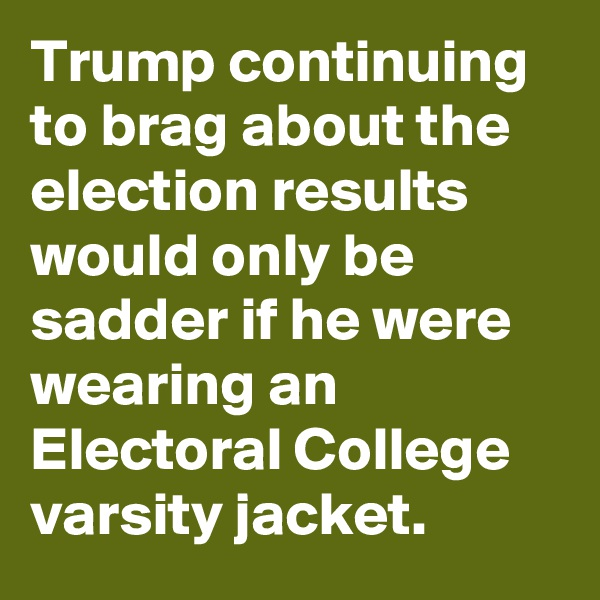 Trump continuing to brag about the election results would only be sadder if he were wearing an Electoral College varsity jacket.