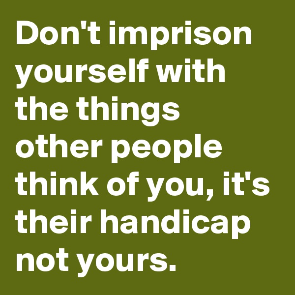 Don't imprison yourself with the things other people think of you, it's their handicap not yours.