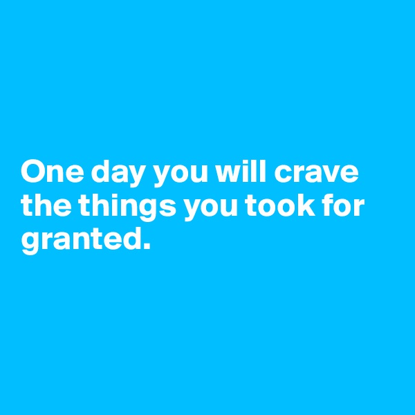 One day you will crave the things you took for granted.