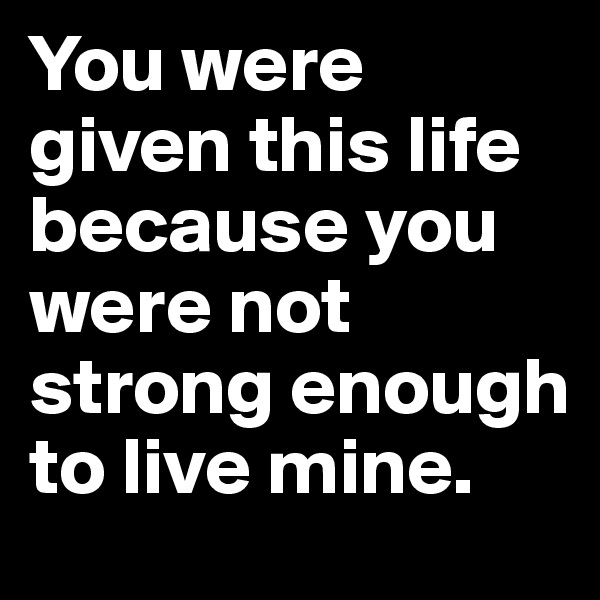 You were given this life because you were not strong enough to live mine.