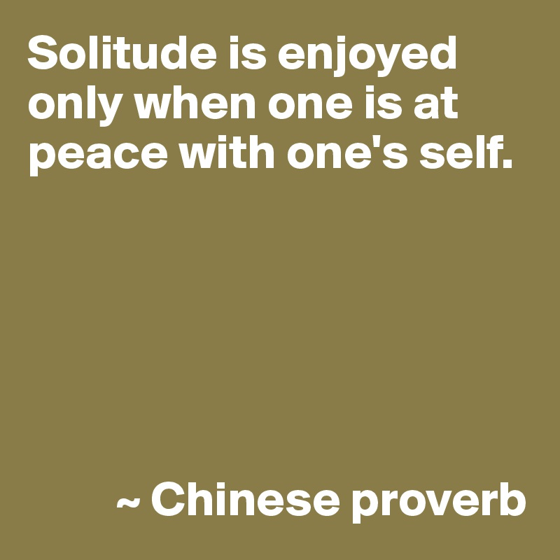 Solitude is enjoyed only when one is at peace with one's self.                ~ Chinese proverb