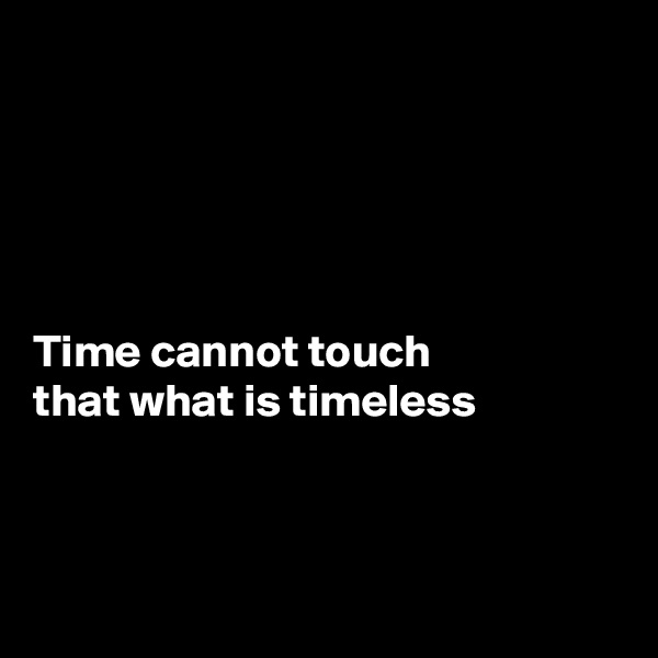 Time cannot touch  that what is timeless