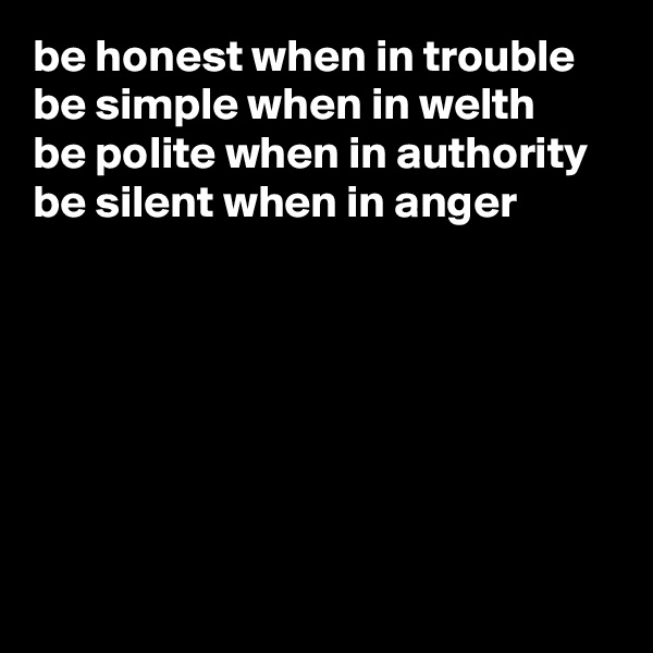 be honest when in trouble be simple when in welth be polite when in authority be silent when in anger