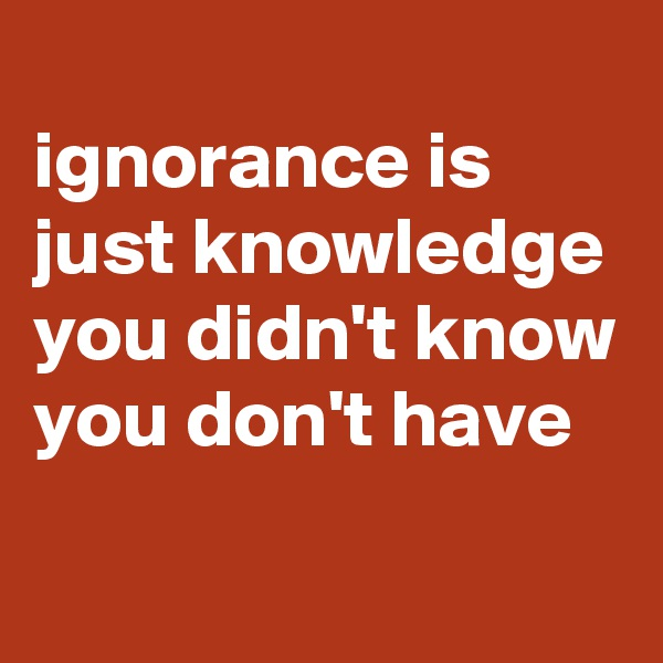 ignorance is just knowledge you didn't know you don't have