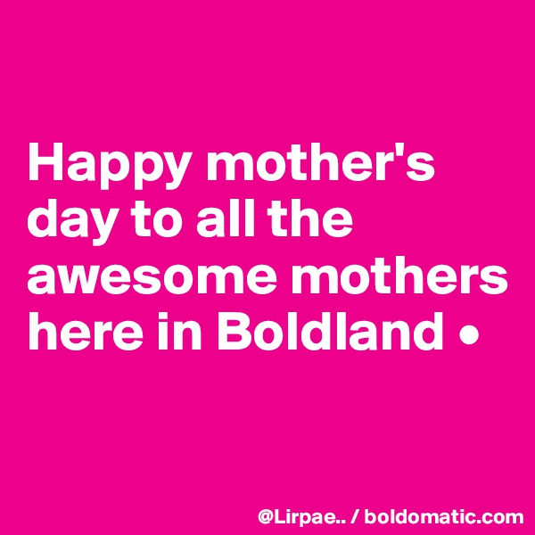 Happy mother's day to all the awesome mothers here in Boldland •