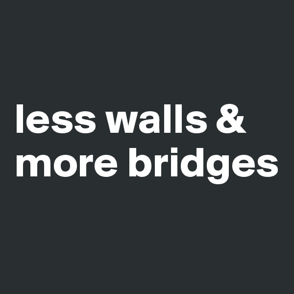 less walls & more bridges