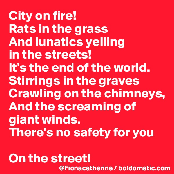 City on fire! Rats in the grass And lunatics yelling  in the streets! It's the end of the world. Stirrings in the graves Crawling on the chimneys, And the screaming of  giant winds. There's no safety for you  On the street!