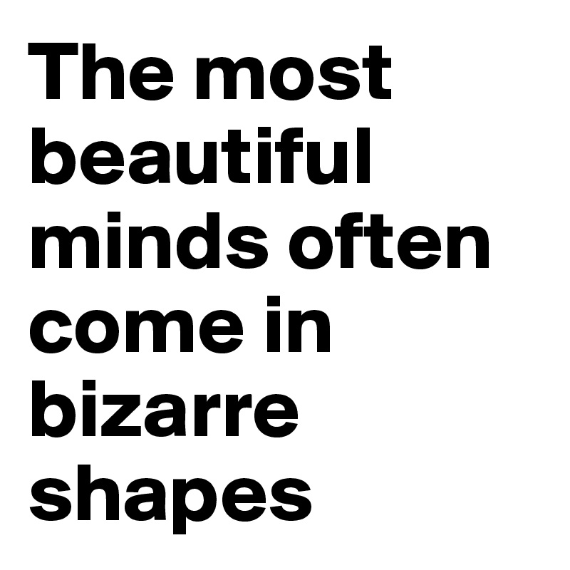 The most beautiful minds often come in bizarre shapes