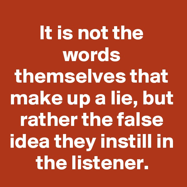 It is not the words themselves that make up a lie, but rather the false idea they instill in the listener.