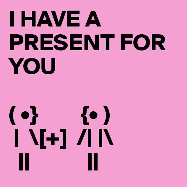 I HAVE A PRESENT FOR YOU  ( •}         {• )      \[+]  /   \                   