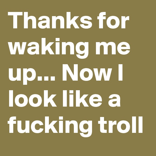 Thanks for waking me up... Now I look like a fucking troll