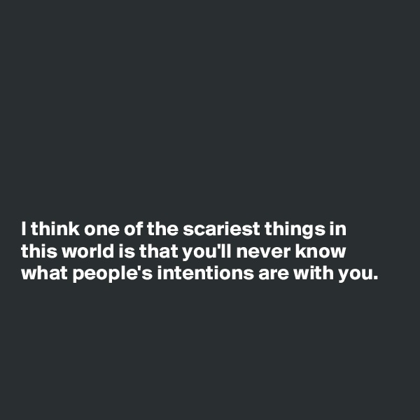 I think one of the scariest things in this world is that you'll never know what people's intentions are with you.