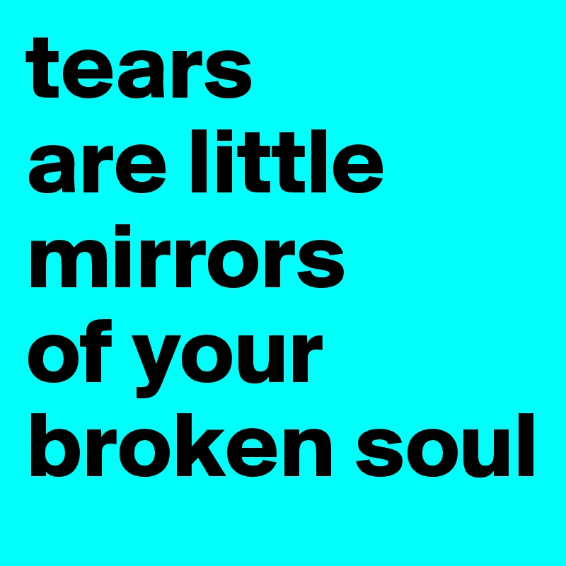 tears  are little mirrors  of your broken soul