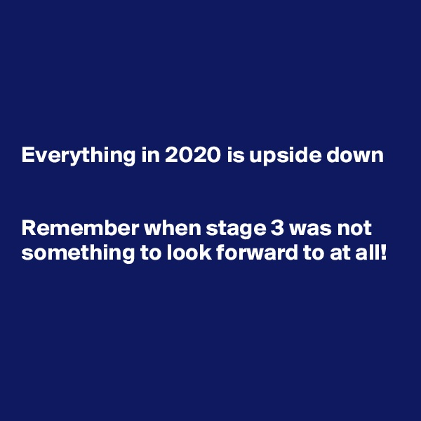 Everything in 2020 is upside down    Remember when stage 3 was not something to look forward to at all!