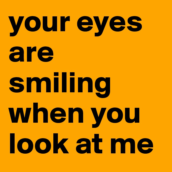 your eyes are smiling when you look at me