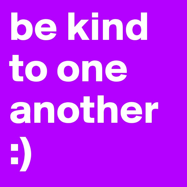 be kind to one another :)