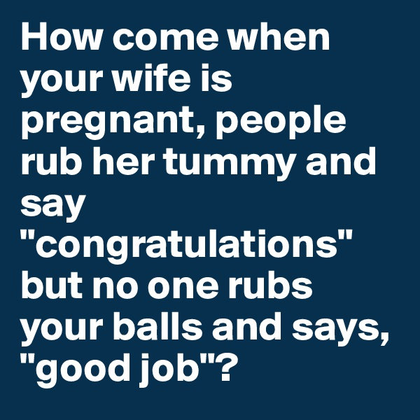 "How come when your wife is pregnant, people rub her tummy and say ""congratulations"" but no one rubs your balls and says, ""good job""?"