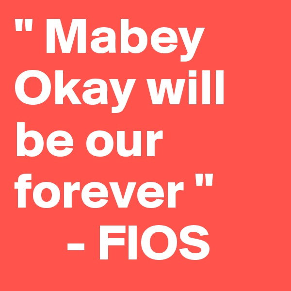 """"""" Mabey Okay will be our    forever """"      - FIOS"""