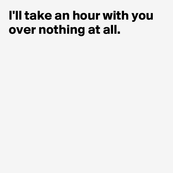 I'll take an hour with you over nothing at all.