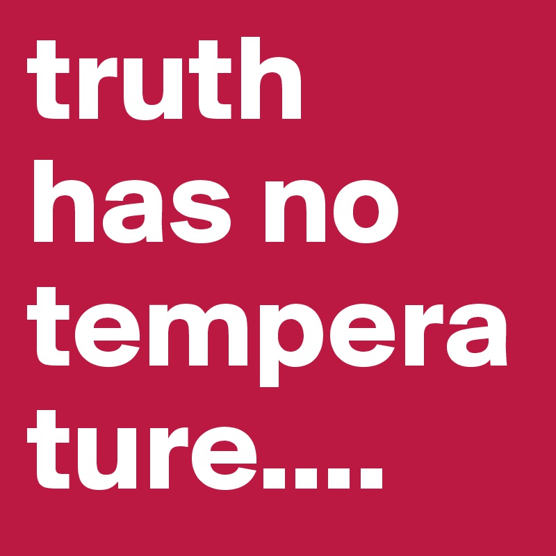 truth has no temperature....