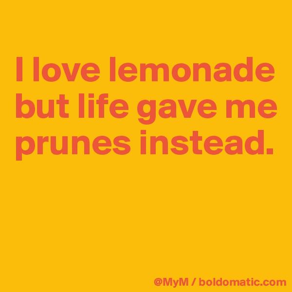 I love lemonade but life gave me prunes instead.