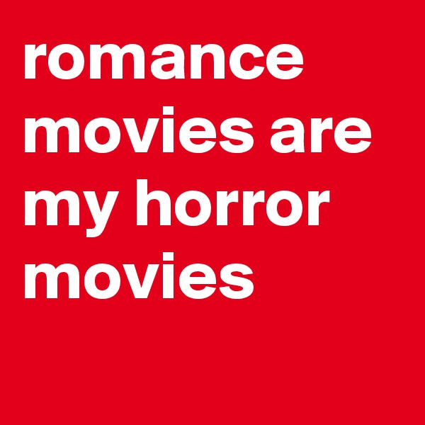 romance movies are my horror movies